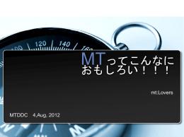 MTってこんなに おもしろい!!! MTDDC 4,Aug, 2012 mt:Lovers 運営
