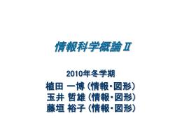 情報科学概論Ⅱ 2010年冬学期 植田 一博 (情報・図形) 玉井 哲雄 (情報