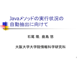 Javaメソッドの実行状況の 自動抽出に向けて 石尾 隆,鹿島 悠 大阪大学