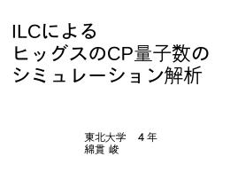 ILCによるヒッグスのCP量子数のシミュレーション解析(綿貫 峻)