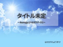 タイトル未定 -#ssmjp(ハセガワナイト) - UTF-8.jp